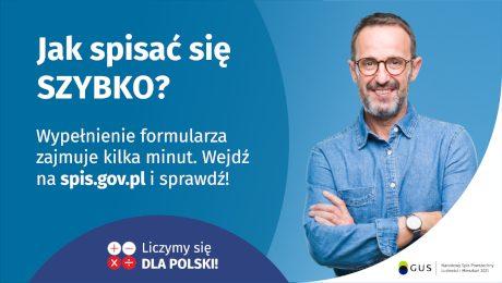 Na grafice jest napis: Jak spisać się szybko? Wypełnienie formularza zajmuje kilka minut. Wejdź na spis.gov.pl i sprawdź! Poniżej umieszczone są cztery małe koła ze znakami dodawania, odejmowania, mnożenia i dzielenia, obok nich napis: Liczymy się dla Polski! Po prawej stronie widać uśmiechniętego mężczyznę. Poniżej jest logotyp spisu: dwa nachodzące na siebie pionowo koła, GUS, pionowa kreska, Narodowy Spis Powszechny Ludności i Mieszkań 2021.